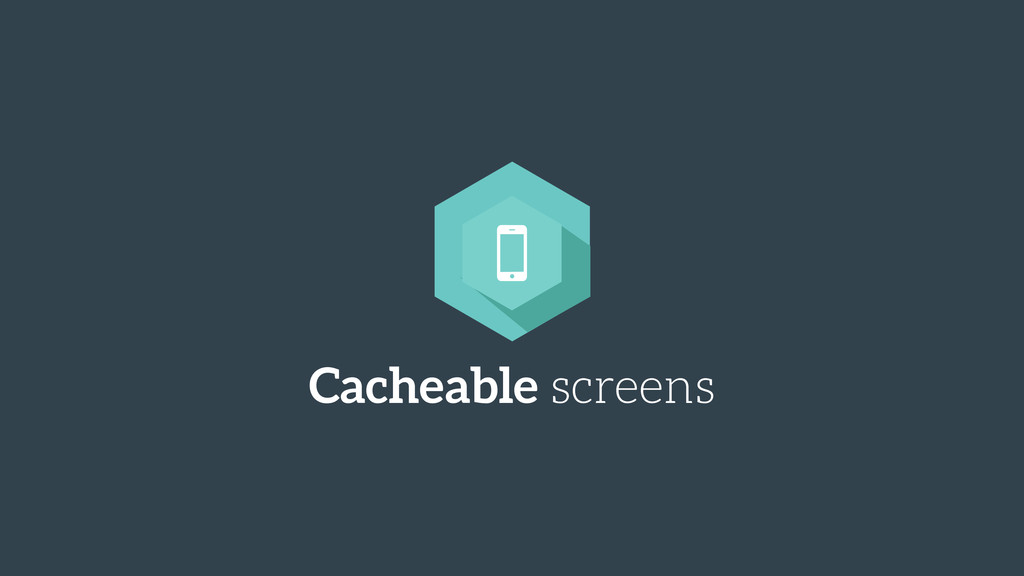 Cacheable screens