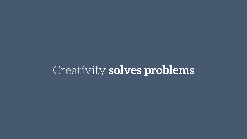 Creativity solves problems