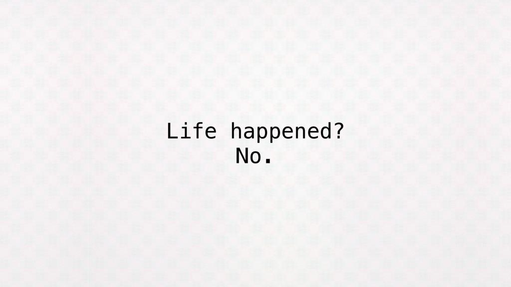 Life happened? No.