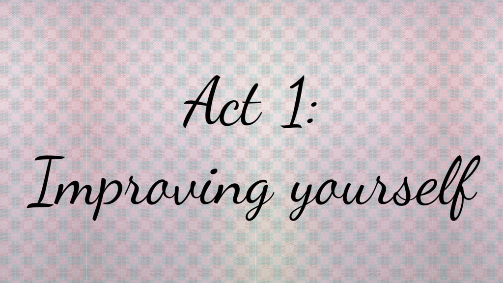Act 1: Improving yourself