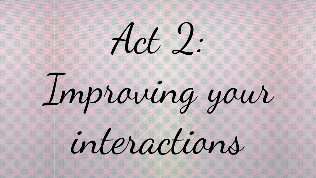 Act 2: Improving your interactions