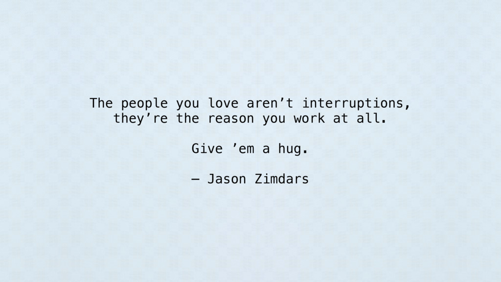 The people you love aren't interruptions, they'...