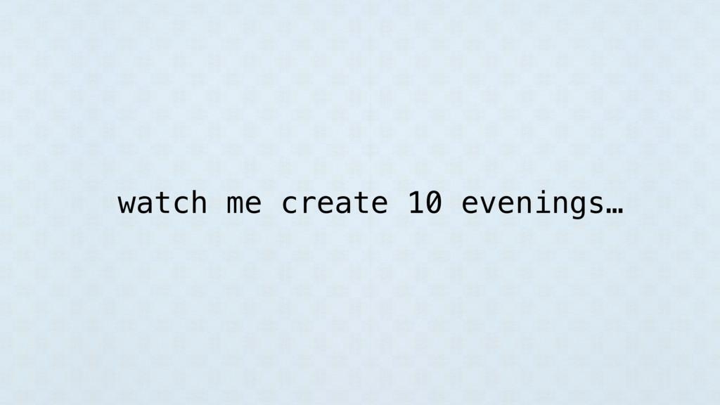 watch me create 10 evenings…