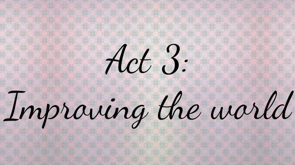 Act 3: Improving the world
