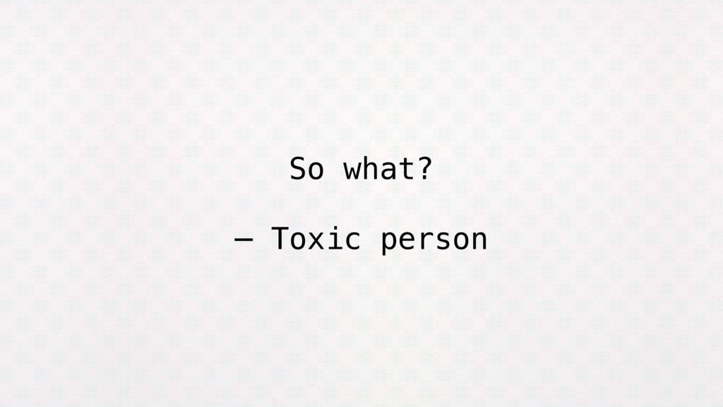 So what? — Toxic person