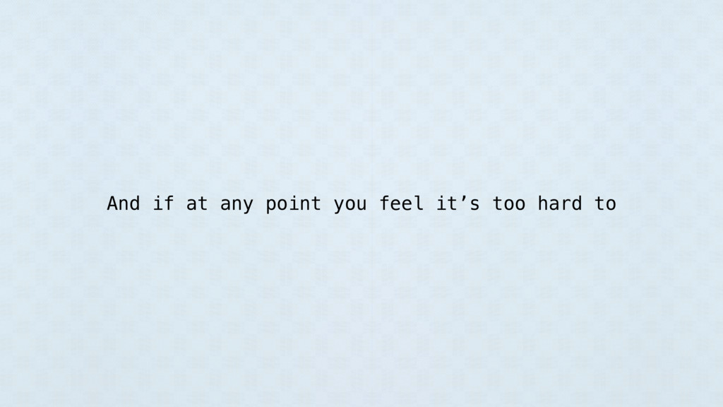 And if at any point you feel it's too hard to