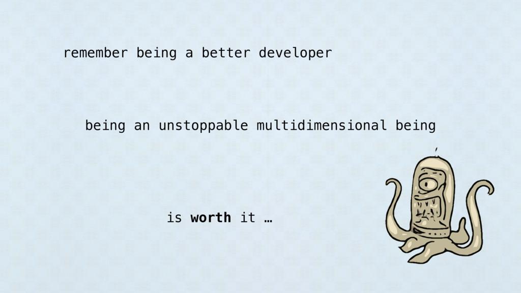 remember being a better developer being an unst...