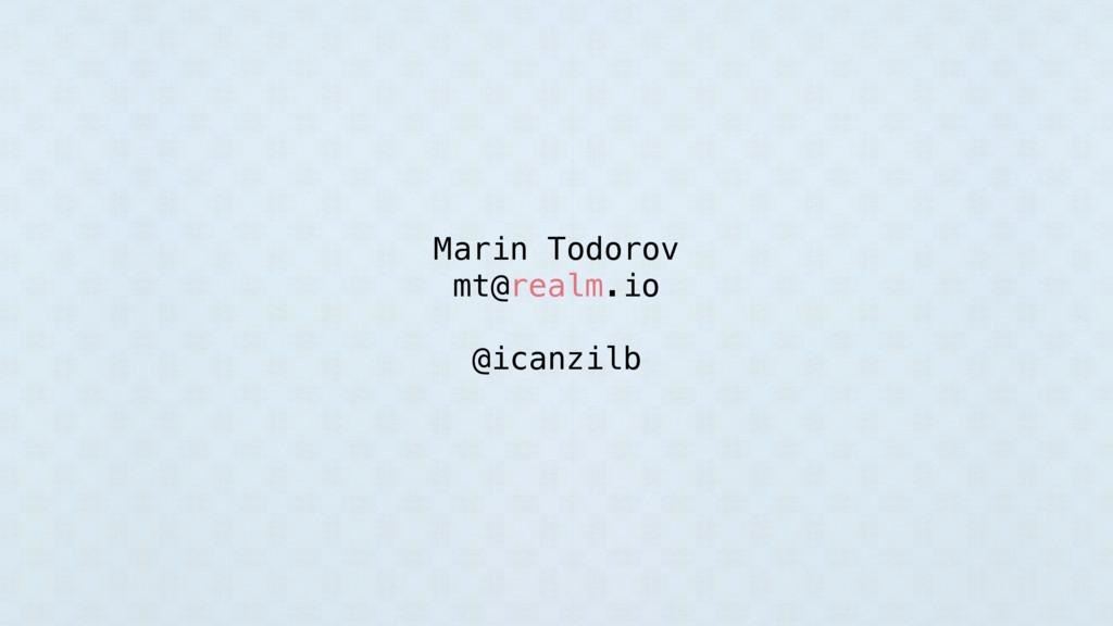 Marin Todorov mt@realm.io @icanzilb