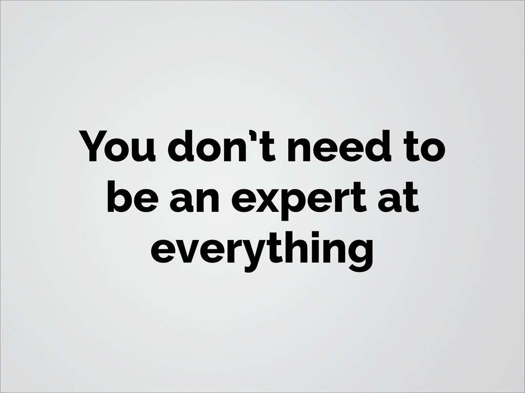 You don't need to be an expert at everything