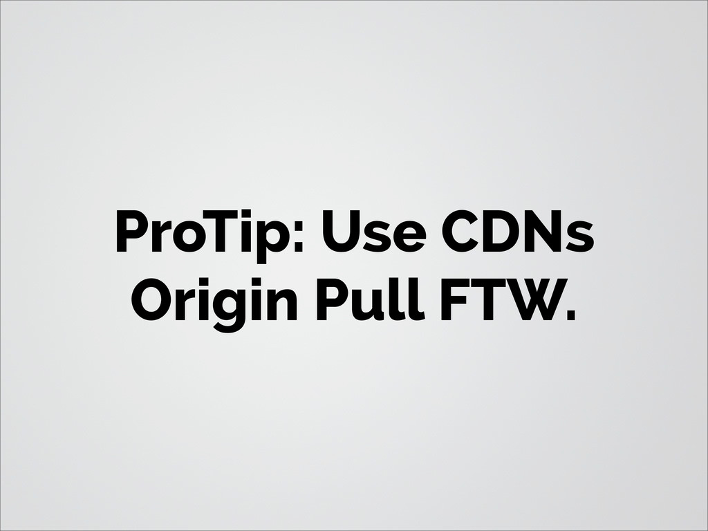 ProTip: Use CDNs Origin Pull FTW.
