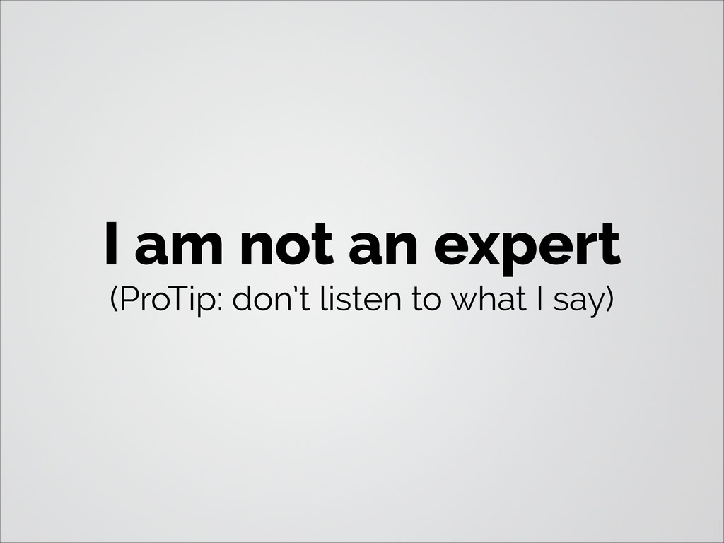 I am not an expert (ProTip: don't listen to wha...