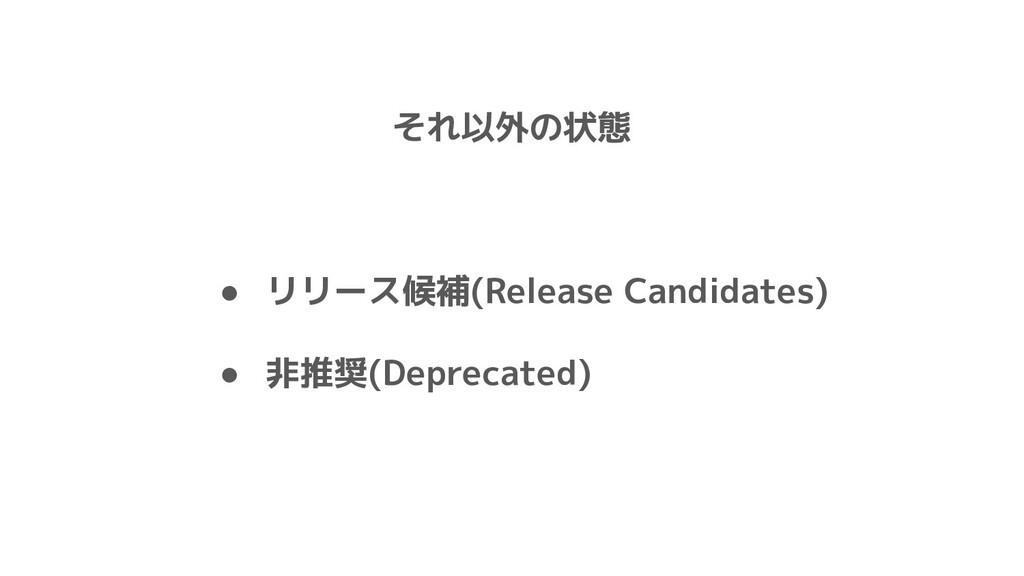それ以外の状態 ● リリース候補(Release Candidates) ● 非推奨(Depr...