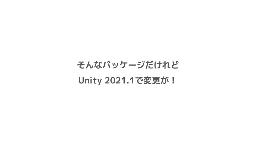 そんなパッケージだけれど Unity 2021.1で変更が!
