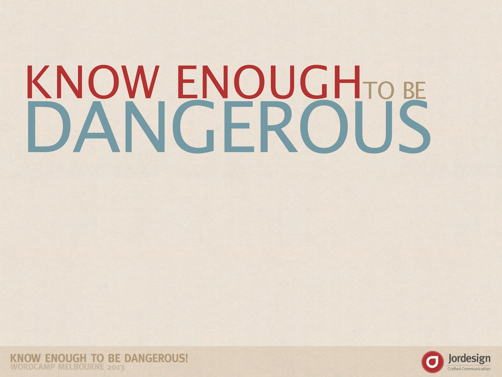 DANGEROUS TO BE KNOW ENOUGH