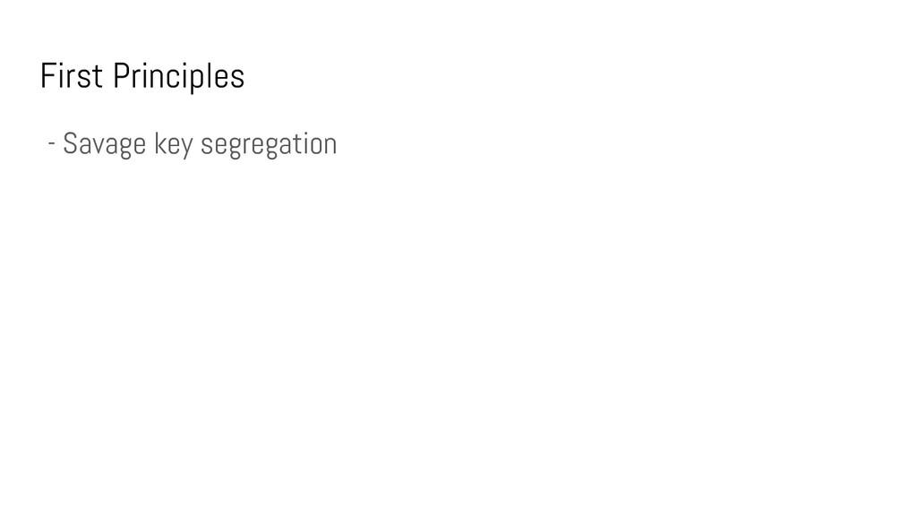 First Principles - Savage key segregation