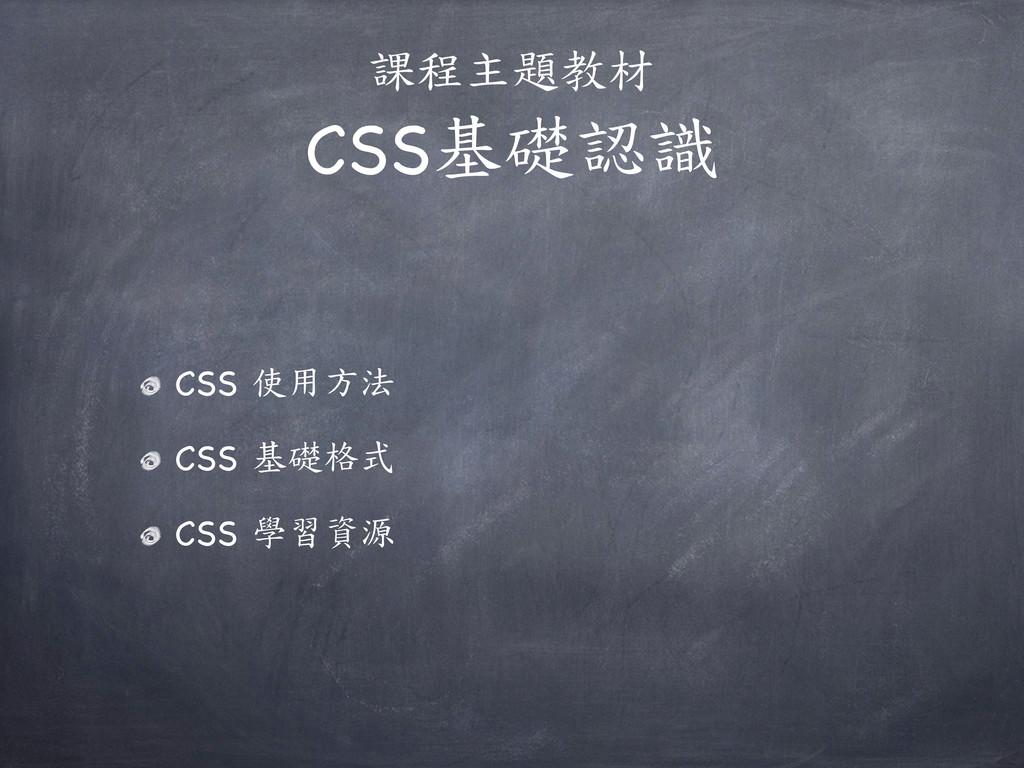 課程主題教材 CSS基礎認識 CSS 使用方法 CSS 基礎格式 CSS 學習資源