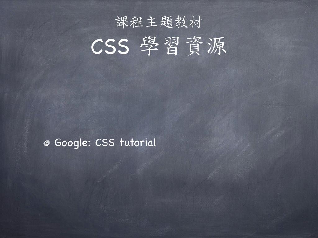 課程主題教材 CSS 學習資源 Google: CSS tutorial