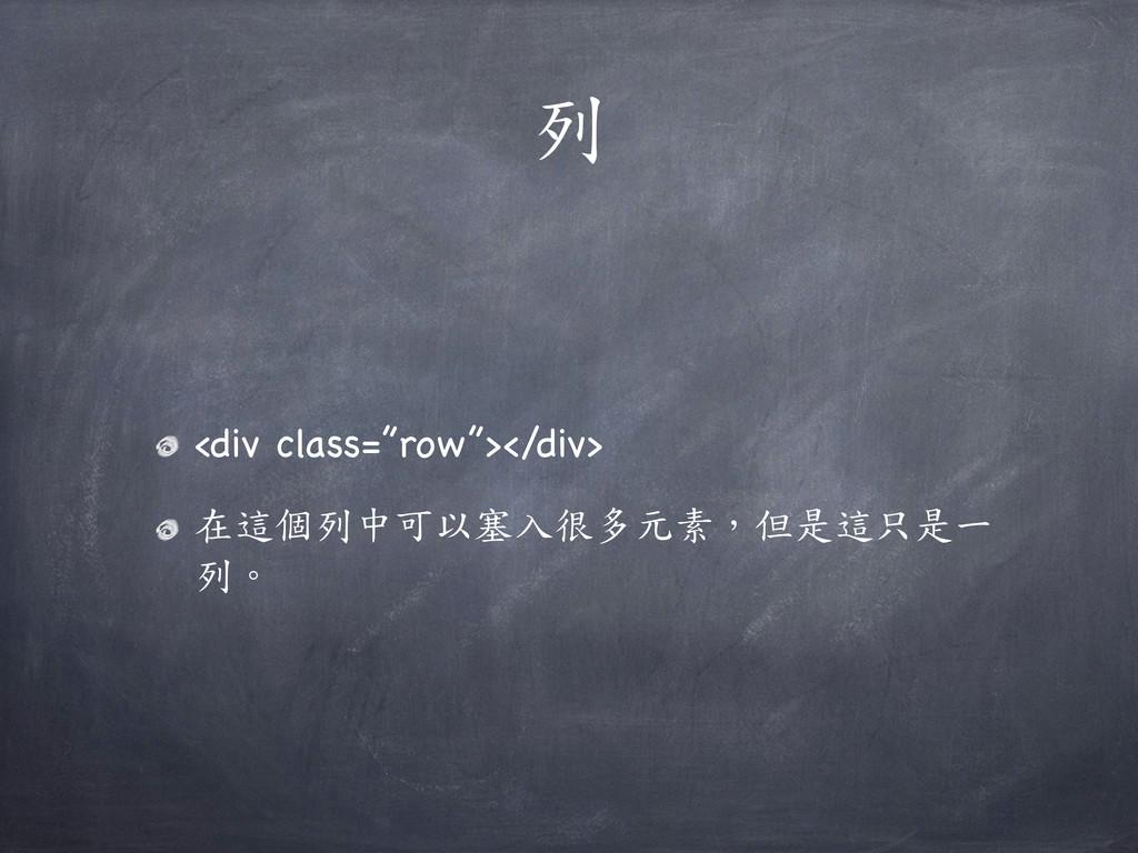 """列 <div class=""""row""""></div> 在這個列中可以塞入很多元素,但是這只是一 ..."""