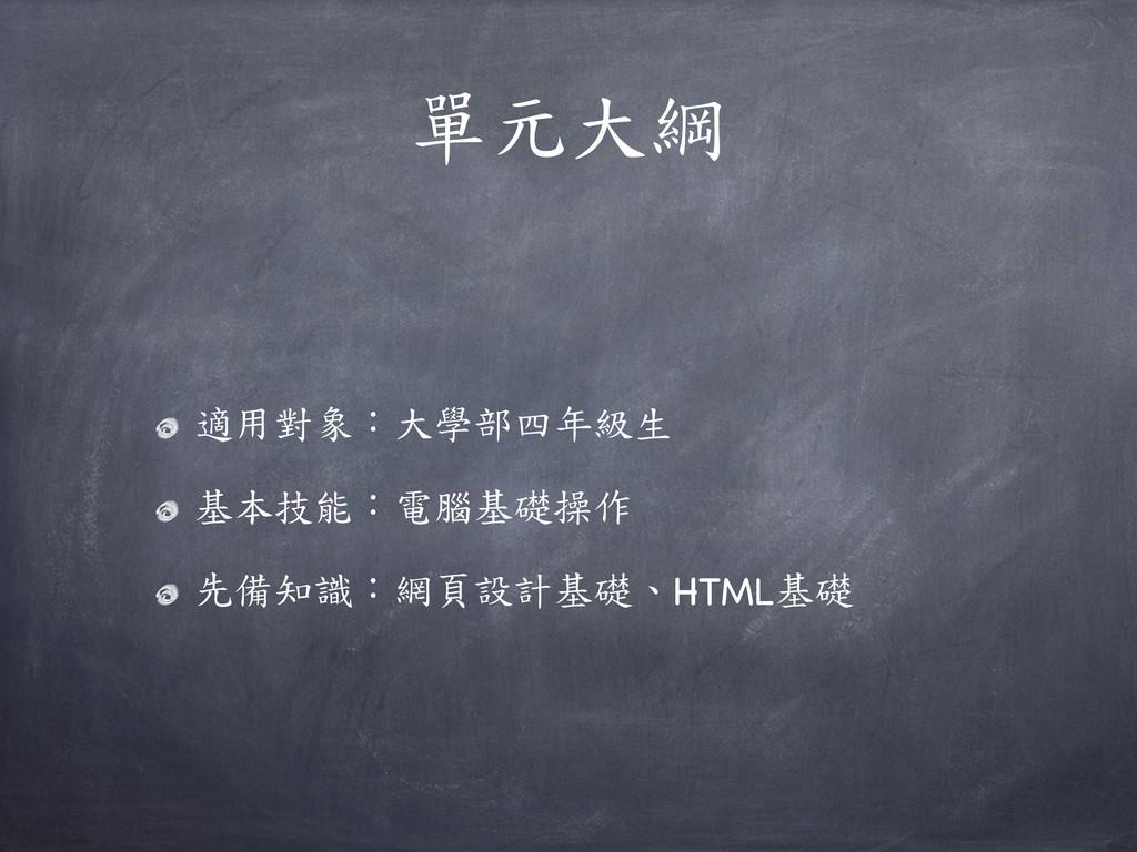 單元大綱 適用對象:大學部四年級生 基本技能:電腦基礎操作 先備知識:網頁設計基礎、HTML基礎
