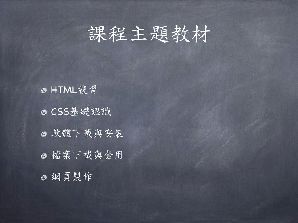 課程主題教材 HTML複習 CSS基礎認識 軟體下載與安裝 檔案下載與套用 網頁製作