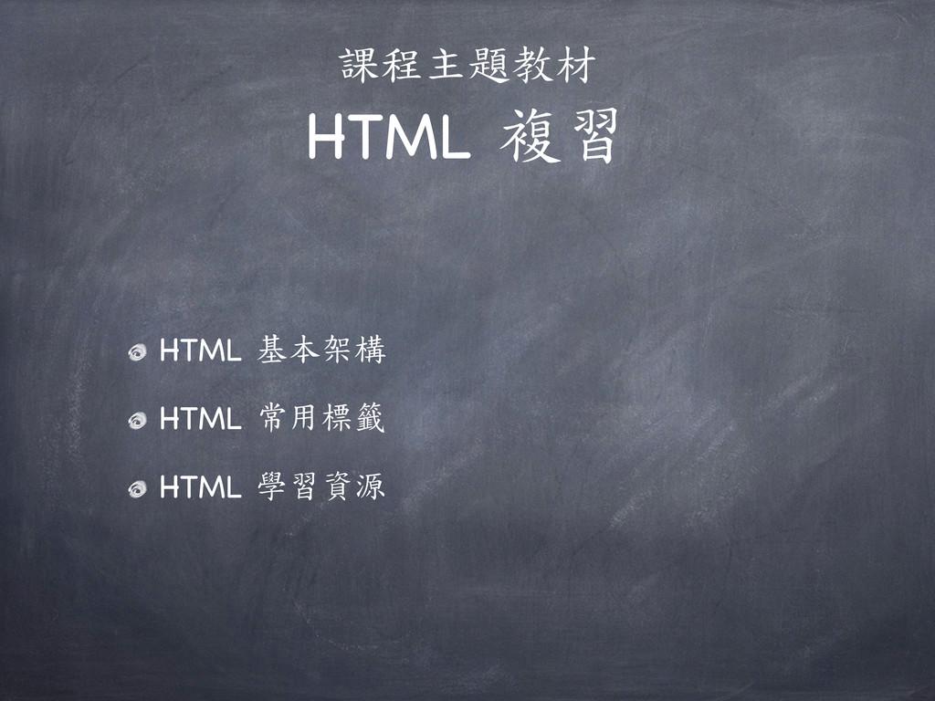 課程主題教材 HTML 複習 HTML 基本架構 HTML 常用標籤 HTML 學習資源