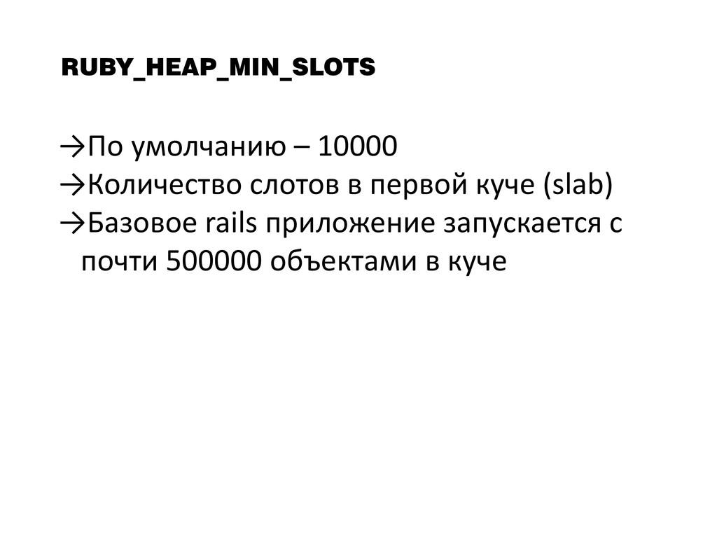 RUBY_HEAP_MIN_SLOTS →По умолчанию – 10000 →Коли...
