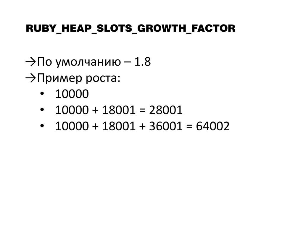 RUBY_HEAP_SLOTS_GROWTH_FACTOR →По умолчанию – 1...