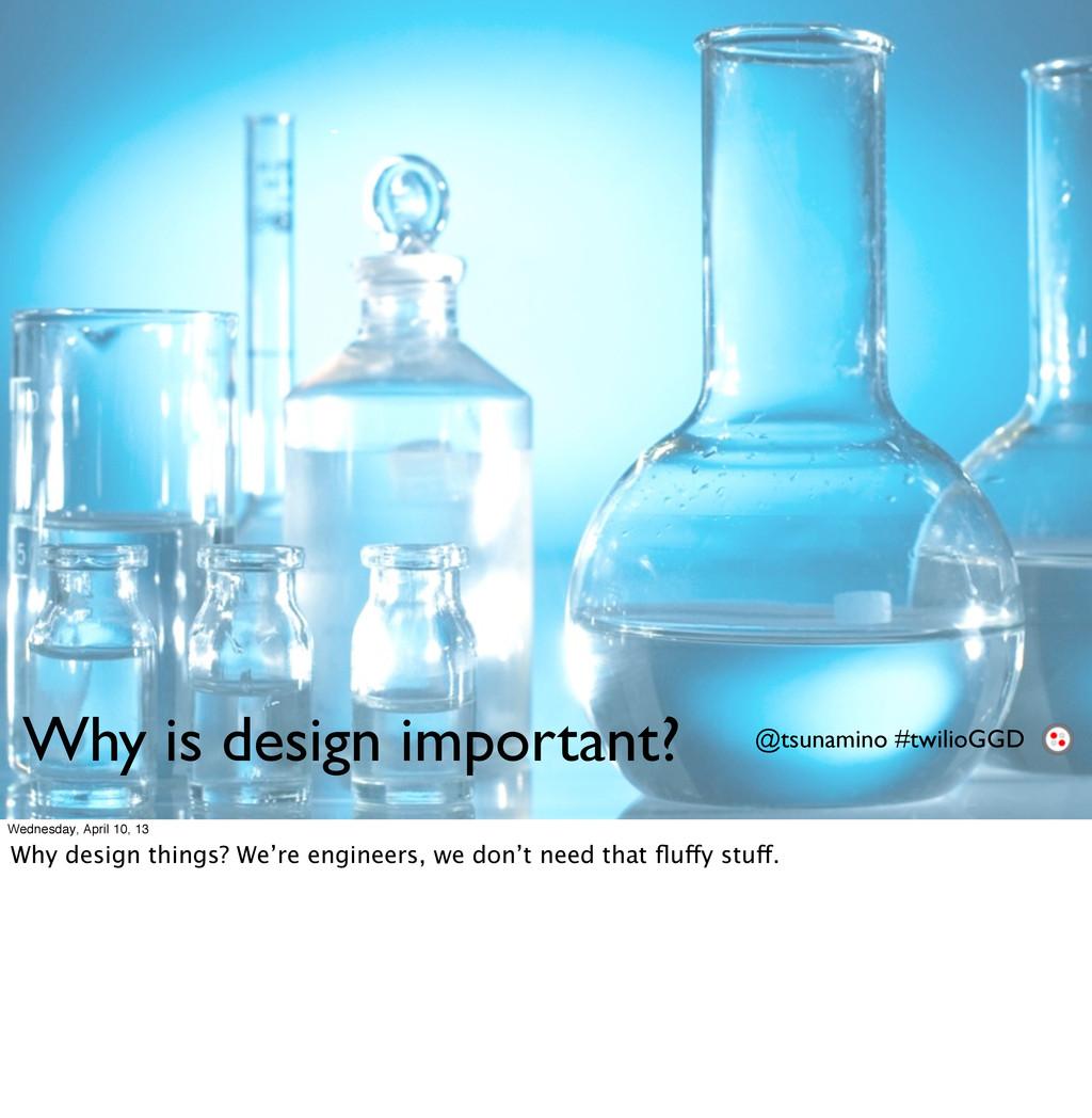 Why is design important? @tsunamino #twilioGGD ...