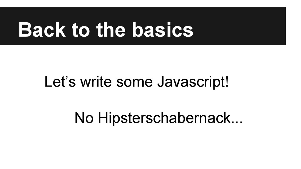 Back to the basics Let's write some Javascript!...