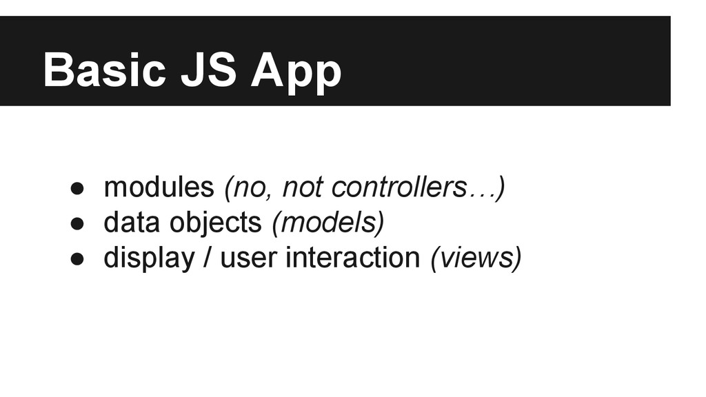 Basic JS App ● modules (no, not controllers…) ●...
