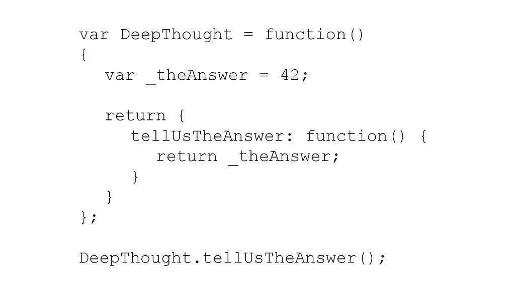 var DeepThought = function() { var _theAnswer =...