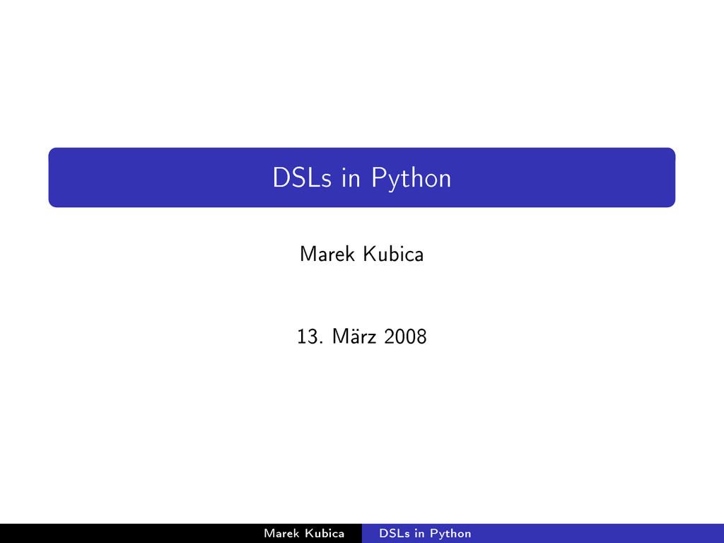 DSLs in Python Marek Kubica 13. März 2008 Marek...