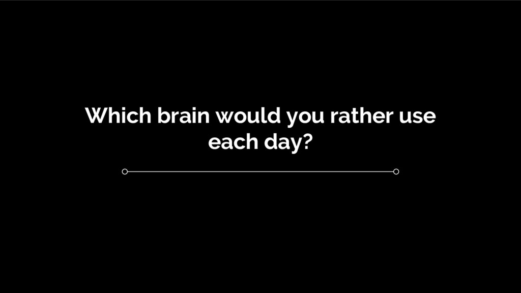 Which brain would you rather use each day?