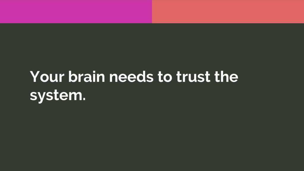 Your brain needs to trust the system.