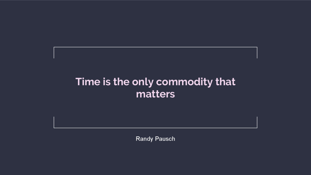Time is the only commodity that matters Randy P...