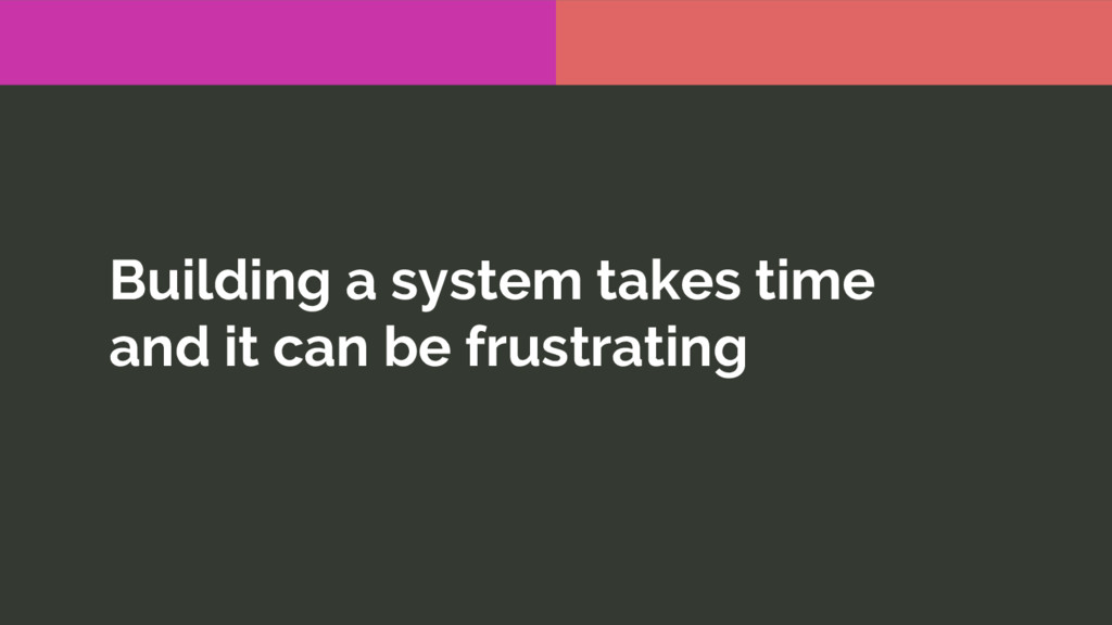 Building a system takes time and it can be frus...