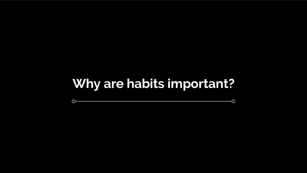 Why are habits important?
