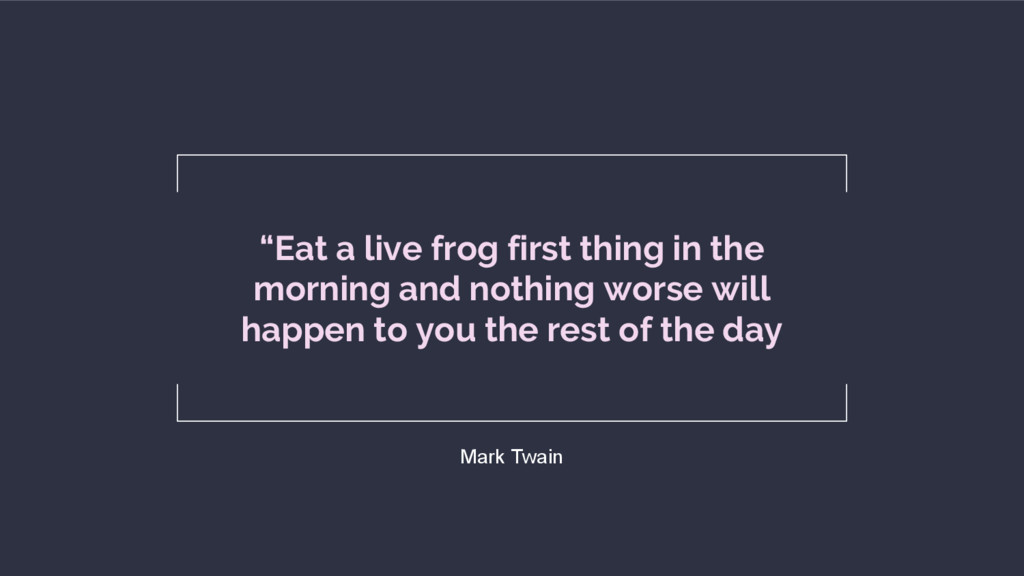 """Eat a live frog first thing in the morning and..."