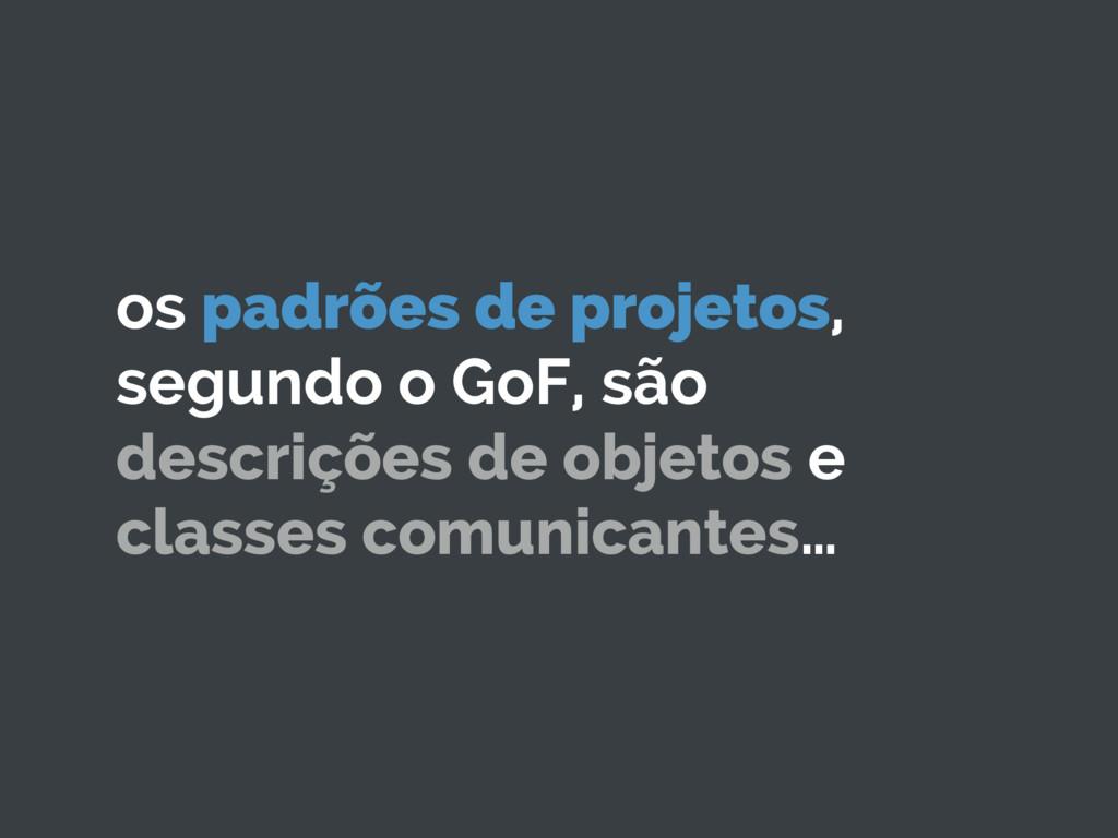 os padrões de projetos, segundo o GoF, são desc...