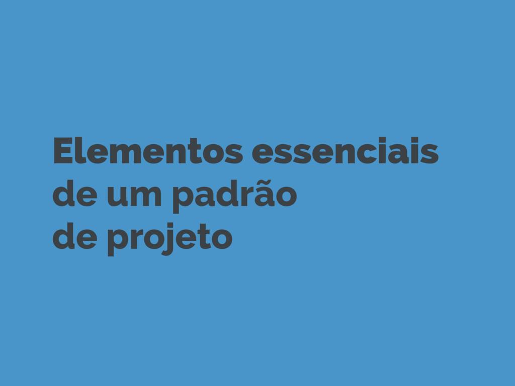 Elementos essenciais de um padrão de projeto