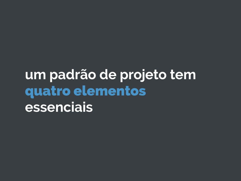 um padrão de projeto tem quatro elementos essen...