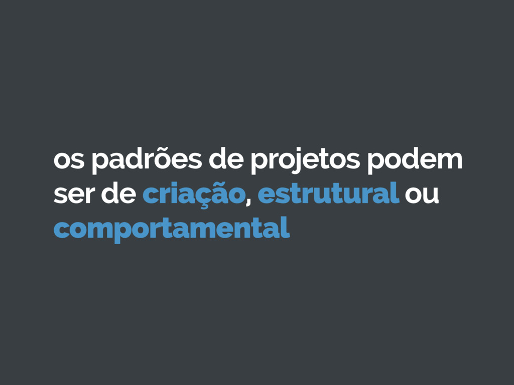 os padrões de projetos podem ser de criação, es...