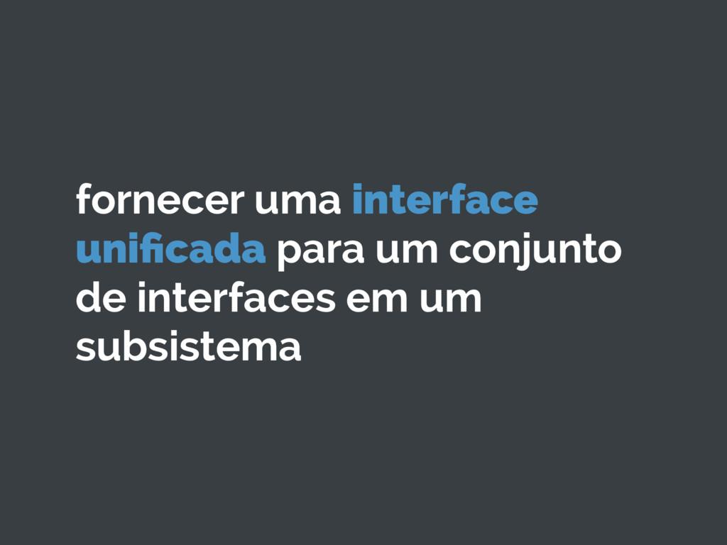 fornecer uma interface unificada para um conjunt...