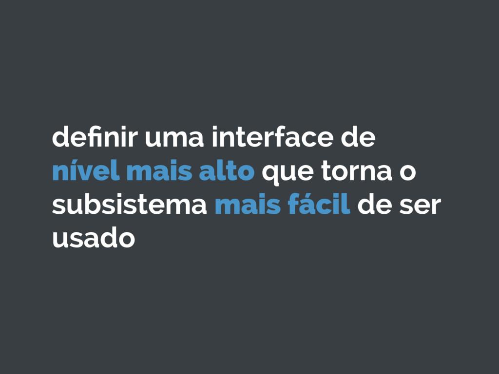definir uma interface de nível mais alto que tor...