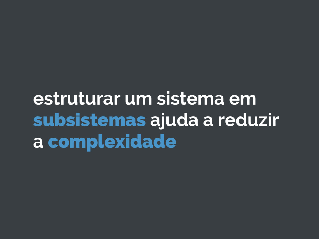 estruturar um sistema em subsistemas ajuda a re...