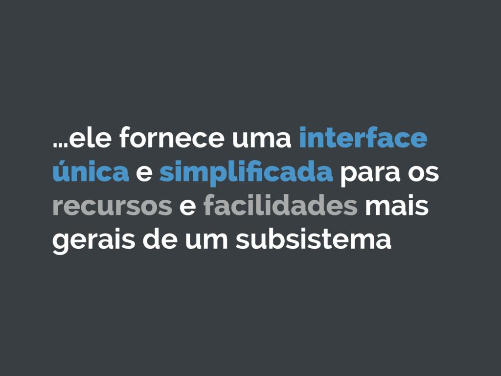 …ele fornece uma interface única e simplificada ...