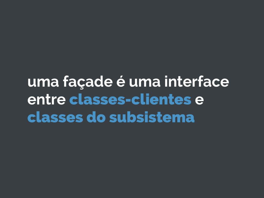 uma façade é uma interface entre classes-client...