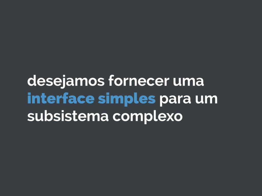 desejamos fornecer uma interface simples para u...