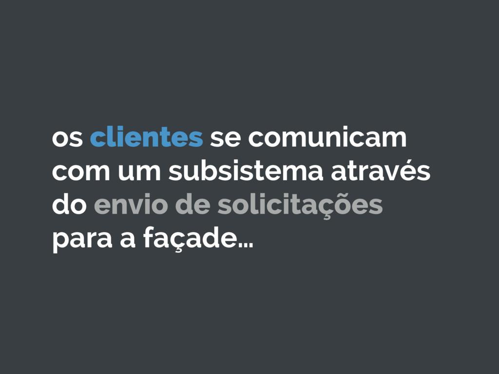 os clientes se comunicam com um subsistema atra...