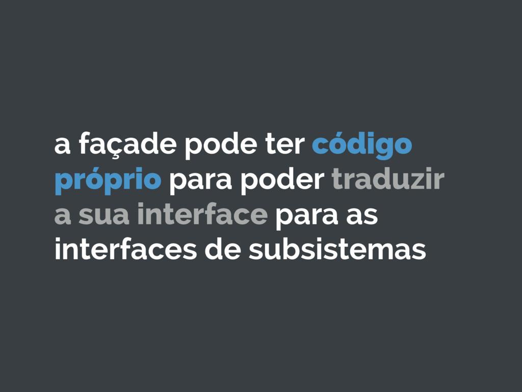 a façade pode ter código próprio para poder tra...